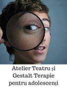 Atelier Teatru si Gestalt Terapie pentru adolescenti (13 - 17 ani)